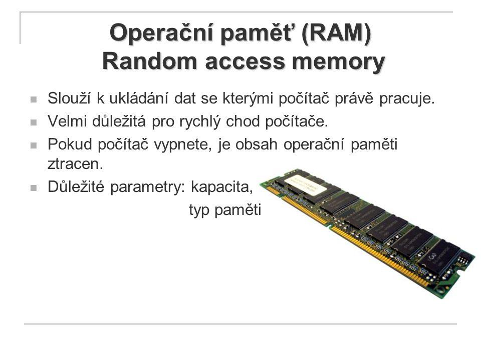 Operační paměť (RAM) Random access memory Slouží k ukládání dat se kterými počítač právě pracuje. Velmi důležitá pro rychlý chod počítače. Pokud počít