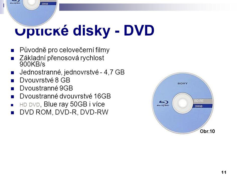 11 Optické disky - DVD Původně pro celovečerní filmy Základní přenosová rychlost 900KB/s Jednostranné, jednovrstvé - 4,7 GB Dvouvrstvé 8 GB Dvoustranné 9GB Dvoustranné dvouvrstvé 16GB HD DVD, Blue ray 50GB i více DVD ROM, DVD-R, DVD-RW