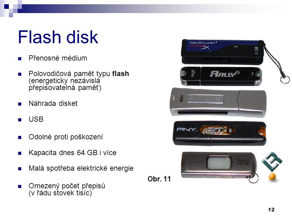 12 Flash disk Přenosné médium Polovodičová pamět typu flash (energeticky nezávislá přepisovatelná paměť) Náhrada disket USB Odolné proti poškození Kapacita dnes 64 GB i více Malá spotřeba elektrické energie Omezený počet přepisů (v řádu stovek tisíc)