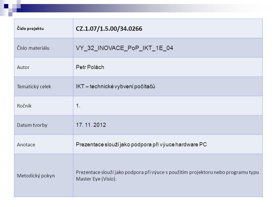 Číslo projektu CZ.1.07/1.5.00/34.0266 Číslo materiálu VY_32_INOVACE_PoP_IKT_1E_04 Autor Petr Polách Tematický celek IKT – technické vybvení počítačů Ročník 1.