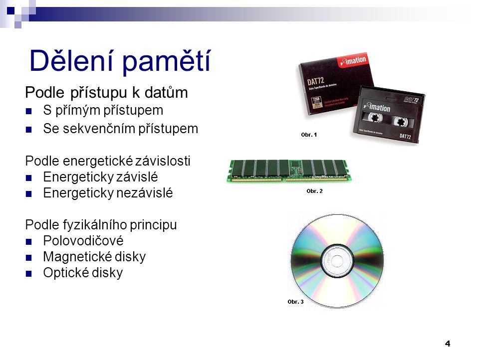 4 Dělení pamětí Podle přístupu k datům S přímým přístupem Se sekvenčním přístupem Podle energetické závislosti Energeticky závislé Energeticky nezávislé Podle fyzikálního principu Polovodičové Magnetické disky Optické disky
