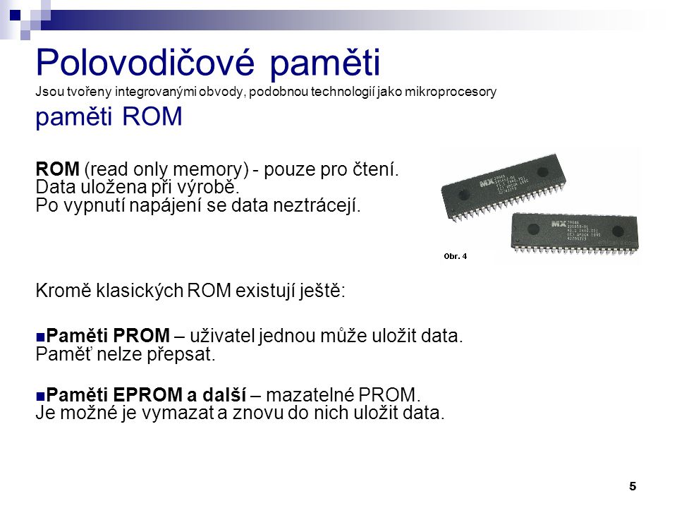 5 Polovodičové paměti Jsou tvořeny integrovanými obvody, podobnou technologií jako mikroprocesory paměti ROM ROM (read only memory) - pouze pro čtení.