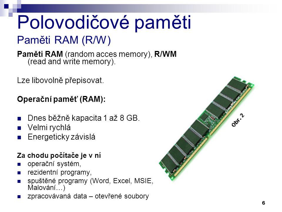 6 Polovodičové paměti Paměti RAM (R/W) Paměti RAM (random acces memory), R/WM (read and write memory). Lze libovolně přepisovat. Operační paměť (RAM):