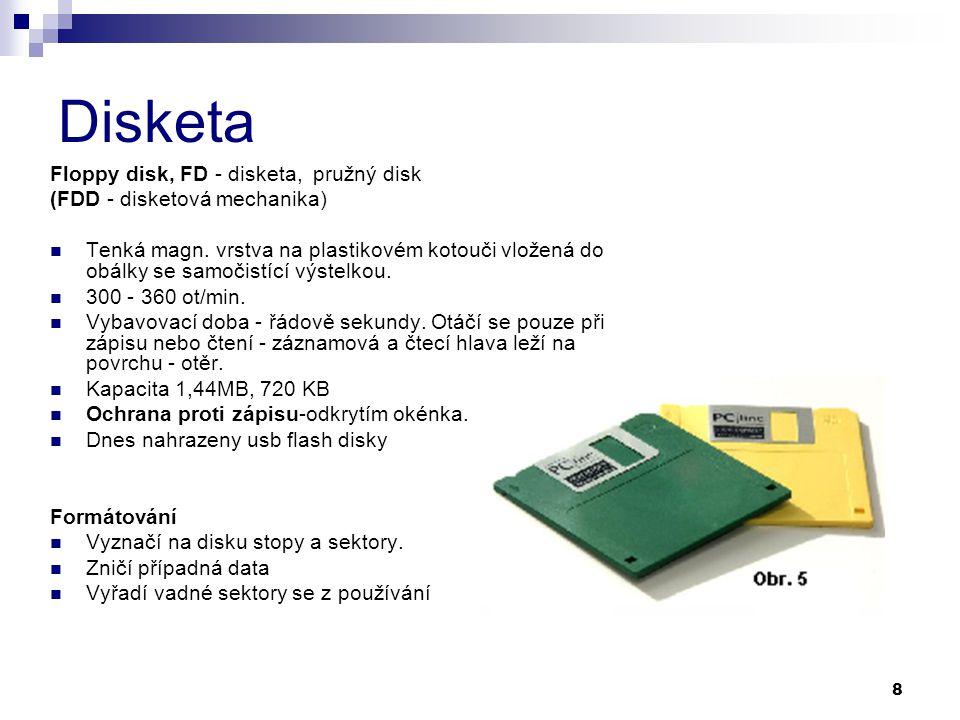 8 Disketa Floppy disk, FD - disketa, pružný disk (FDD - disketová mechanika) Tenká magn. vrstva na plastikovém kotouči vložená do obálky se samočistíc