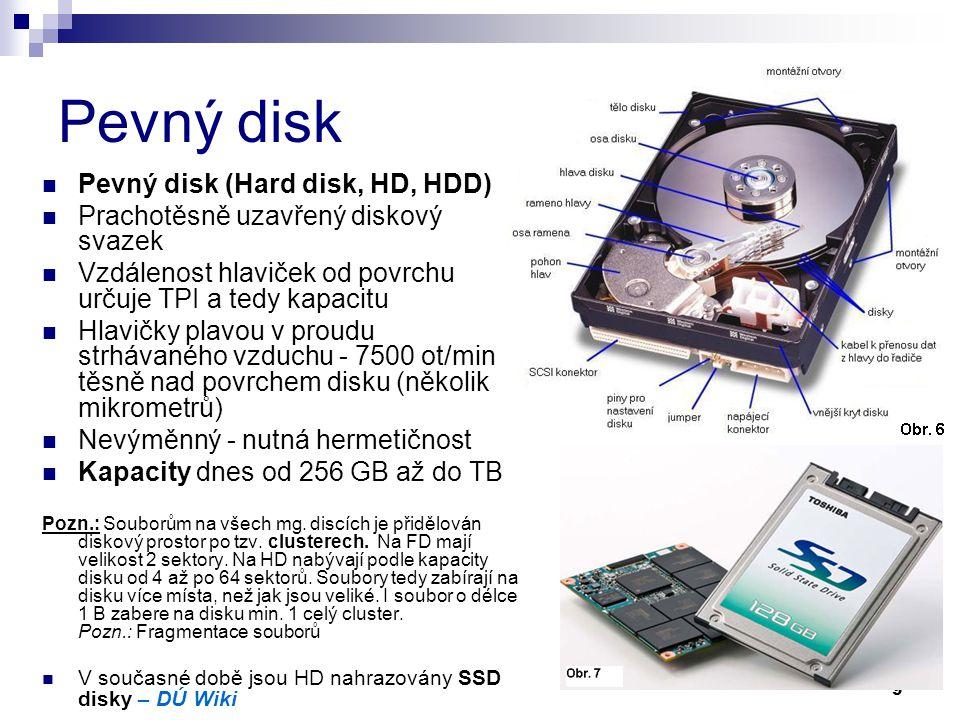 9 Pevný disk Pevný disk (Hard disk, HD, HDD) Prachotěsně uzavřený diskový svazek Vzdálenost hlaviček od povrchu určuje TPI a tedy kapacitu Hlavičky pl