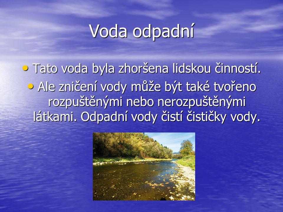 Voda odpadní Tato voda byla zhoršena lidskou činností. Tato voda byla zhoršena lidskou činností. Ale zničení vody může být také tvořeno rozpuštěnými n