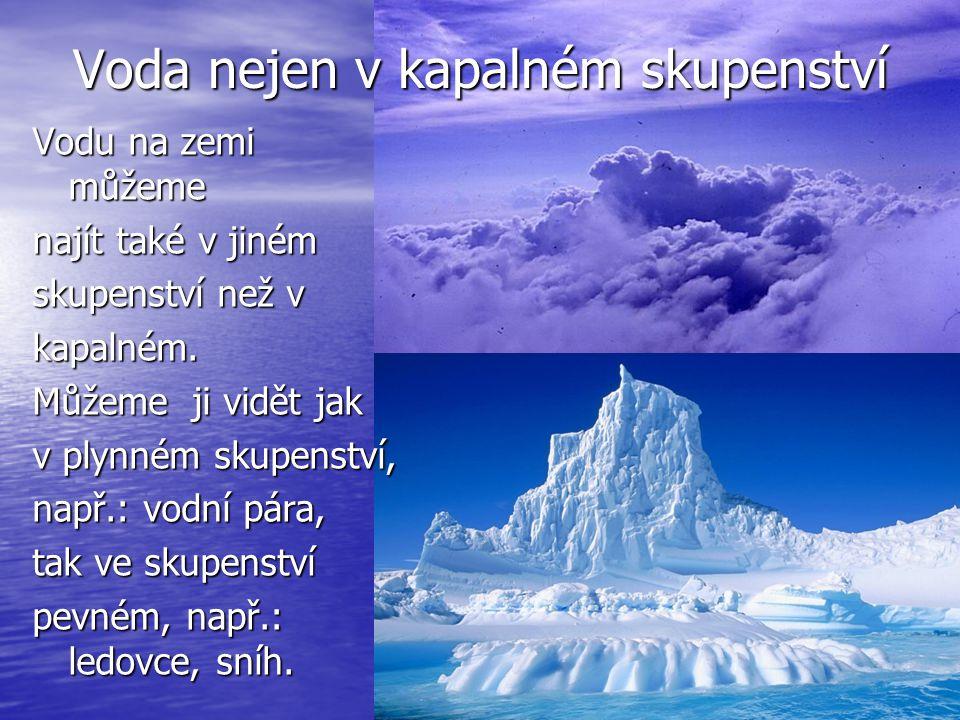 Voda nejen v kapalném skupenství Vodu na zemi můžeme najít také v jiném skupenství než v kapalném.