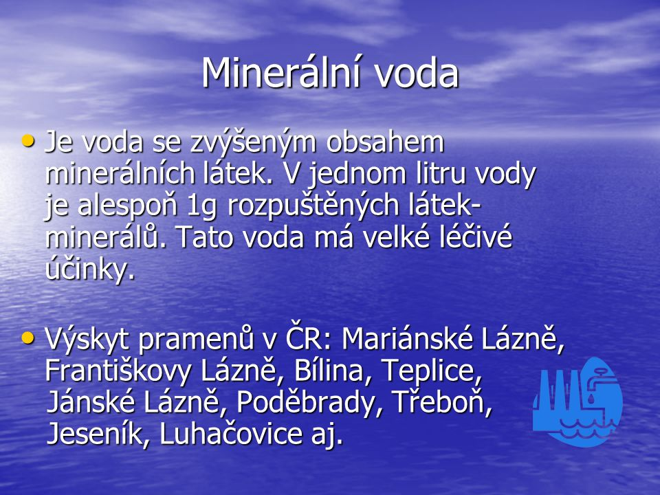 Minerální voda Je voda se zvýšeným obsahem minerálních látek. V jednom litru vody je alespoň 1g rozpuštěných látek- minerálů. Tato voda má velké léčiv