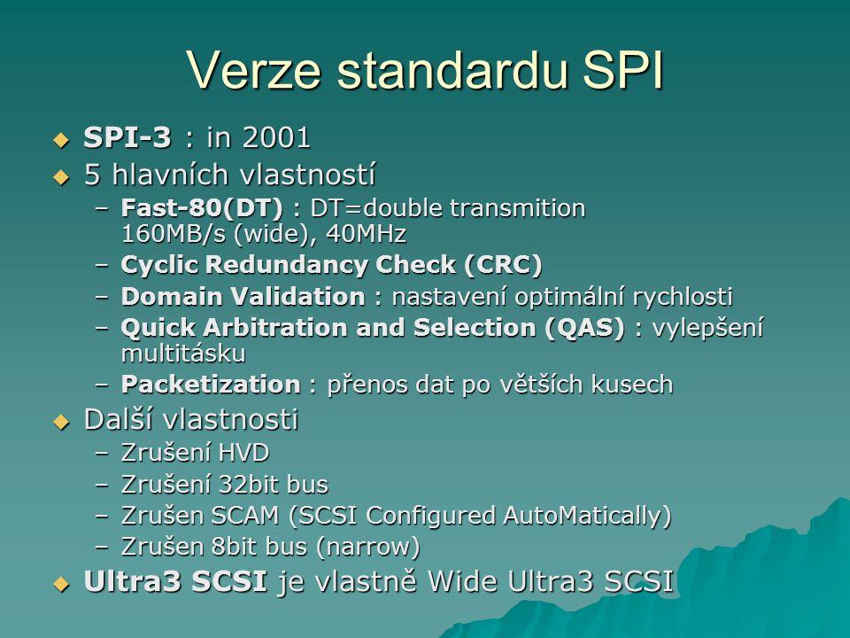 Verze standardu SPI  SPI-3 : in 2001  5 hlavních vlastností –Fast-80(DT) : DT=double transmition 160MB/s (wide), 40MHz –Cyclic Redundancy Check (CRC) –Domain Validation : nastavení optimální rychlosti –Quick Arbitration and Selection (QAS) : vylepšení multitásku –Packetization : přenos dat po větších kusech  Další vlastnosti –Zrušení HVD –Zrušení 32bit bus –Zrušen SCAM (SCSI Configured AutoMatically) –Zrušen 8bit bus (narrow)  Ultra3 SCSI je vlastně Wide Ultra3 SCSI