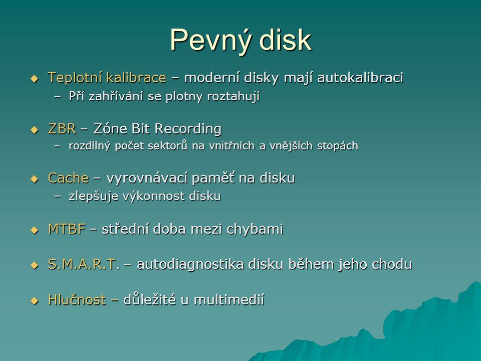 Pevný disk  Teplotní kalibrace – moderní disky mají autokalibraci –Pří zahřívání se plotny roztahují  ZBR – Zóne Bit Recording –rozdílný počet sektorů na vnitřních a vnějších stopách  Cache – vyrovnávací paměť na disku –zlepšuje výkonnost disku  MTBF – střední doba mezi chybami  S.M.A.R.T.