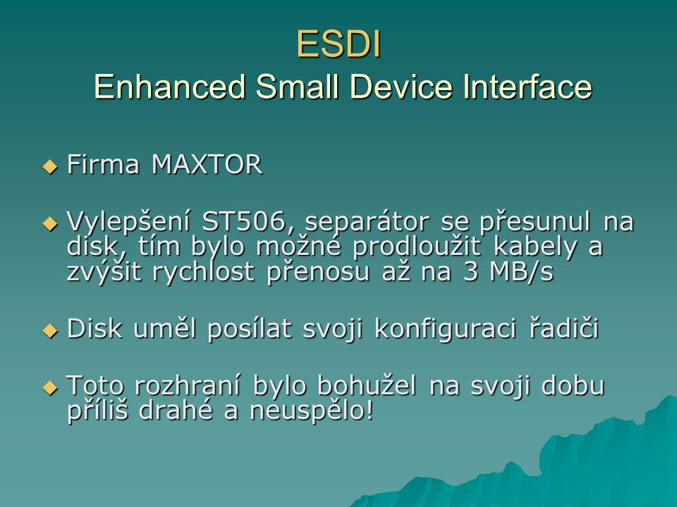 ESDI Enhanced Small Device Interface  Firma MAXTOR  Vylepšení ST506, separátor se přesunul na disk, tím bylo možné prodloužit kabely a zvýšit rychlost přenosu až na 3 MB/s  Disk uměl posílat svoji konfiguraci řadiči  Toto rozhraní bylo bohužel na svoji dobu příliš drahé a neuspělo!