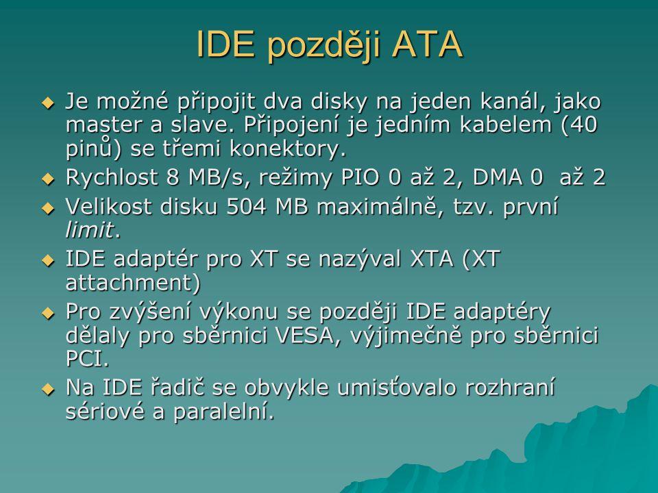 IDE později ATA  Je možné připojit dva disky na jeden kanál, jako master a slave. Připojení je jedním kabelem (40 pinů) se třemi konektory.  Rychlos