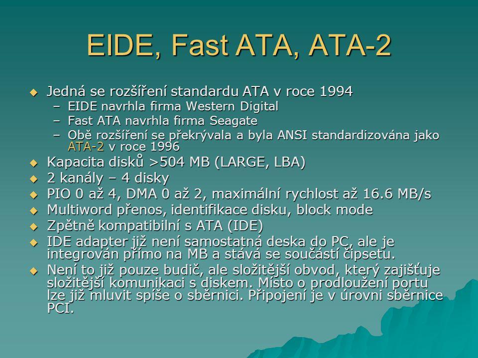 EIDE, Fast ATA, ATA-2  Jedná se rozšíření standardu ATA v roce 1994 –EIDE navrhla firma Western Digital –Fast ATA navrhla firma Seagate –Obě rozšíření se překrývala a byla ANSI standardizována jako ATA-2 v roce 1996  Kapacita disků >504 MB (LARGE, LBA)  2 kanály – 4 disky  PIO 0 až 4, DMA 0 až 2, maximální rychlost až 16.6 MB/s  Multiword přenos, identifikace disku, block mode  Zpětně kompatibilní s ATA (IDE)  IDE adapter již není samostatná deska do PC, ale je integrován přímo na MB a stává se součástí čipsetu.