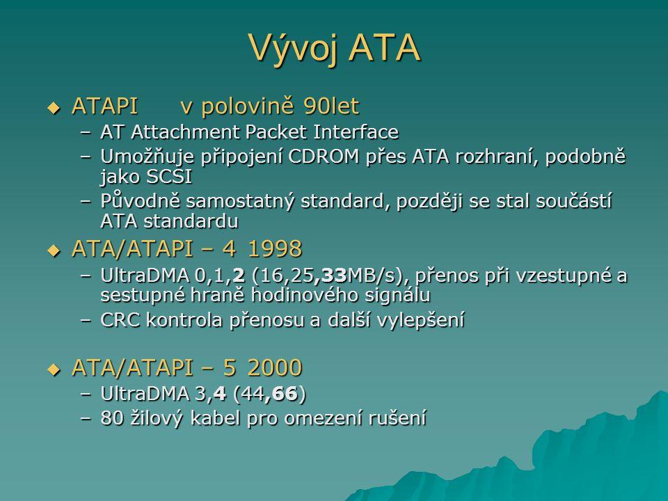 Vývoj ATA  ATAPIv polovině 90let –AT Attachment Packet Interface –Umožňuje připojení CDROM přes ATA rozhraní, podobně jako SCSI –Původně samostatný standard, později se stal součástí ATA standardu  ATA/ATAPI – 41998 –UltraDMA 0,1,2 (16,25,33MB/s), přenos při vzestupné a sestupné hraně hodinového signálu –CRC kontrola přenosu a další vylepšení  ATA/ATAPI – 52000 –UltraDMA 3,4 (44,66) –80 žilový kabel pro omezení rušení