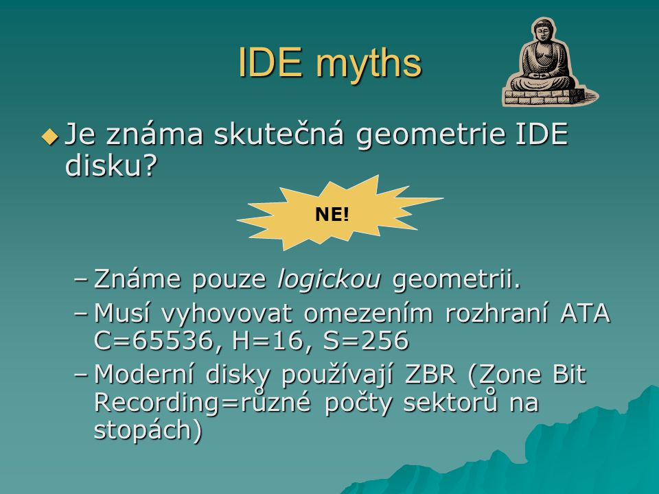 IDE myths  Je známa skutečná geometrie IDE disku? –Známe pouze logickou geometrii. –Musí vyhovovat omezením rozhraní ATA C=65536, H=16, S=256 –Modern