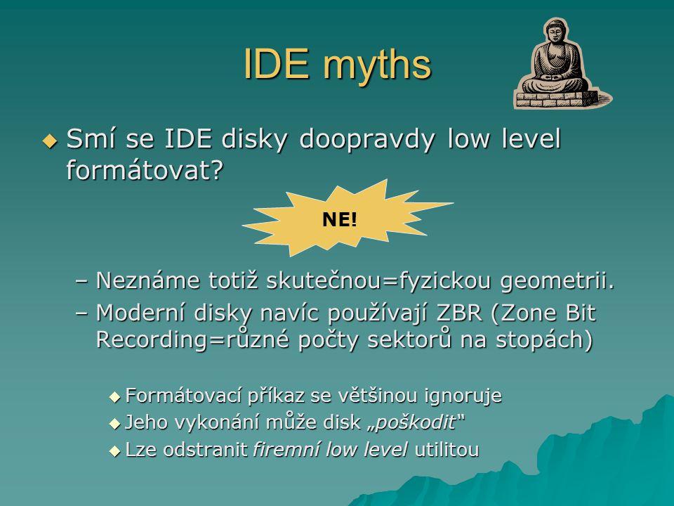 IDE myths  Smí se IDE disky doopravdy low level formátovat? –Neznáme totiž skutečnou=fyzickou geometrii. –Moderní disky navíc používají ZBR (Zone Bit