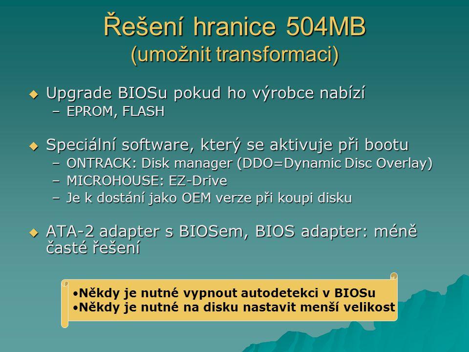 Řešení hranice 504MB (umožnit transformaci)  Upgrade BIOSu pokud ho výrobce nabízí –EPROM, FLASH  Speciální software, který se aktivuje při bootu –ONTRACK: Disk manager (DDO=Dynamic Disc Overlay) –MICROHOUSE: EZ-Drive –Je k dostání jako OEM verze při koupi disku  ATA-2 adapter s BIOSem, BIOS adapter: méně časté řešení Někdy je nutné vypnout autodetekci v BIOSu Někdy je nutné na disku nastavit menší velikost