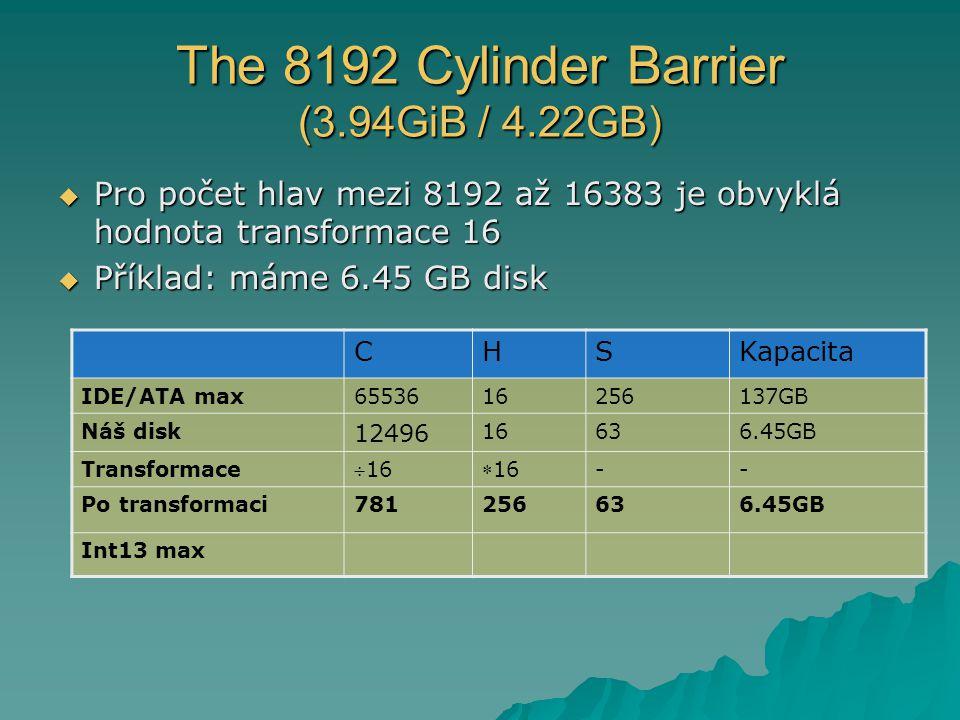 The 8192 Cylinder Barrier (3.94GiB / 4.22GB)  Pro počet hlav mezi 8192 až 16383 je obvyklá hodnota transformace 16  Příklad: máme 6.45 GB disk CHSKapacita IDE/ATA max6553616256137GB Náš disk 12496 16636.45GB Transformace 1616 -- Po transformaci781256636.45GB Int13 max