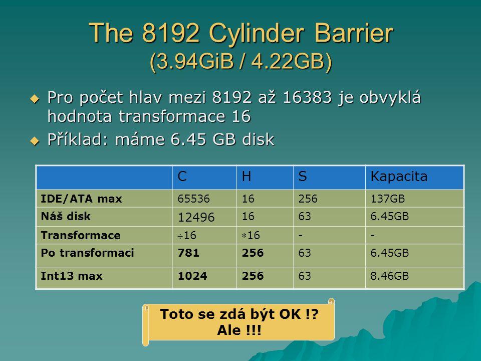 The 8192 Cylinder Barrier (3.94GiB / 4.22GB)  Pro počet hlav mezi 8192 až 16383 je obvyklá hodnota transformace 16  Příklad: máme 6.45 GB disk CHSKapacita IDE/ATA max6553616256137GB Náš disk 12496 16636.45GB Transformace 1616 -- Po transformaci781256636.45GB Int13 max1024256638.46GB Toto se zdá být OK !.