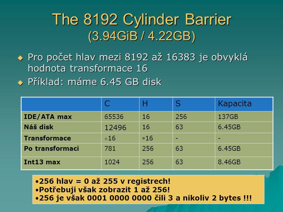 The 8192 Cylinder Barrier (3.94GiB / 4.22GB)  Pro počet hlav mezi 8192 až 16383 je obvyklá hodnota transformace 16  Příklad: máme 6.45 GB disk CHSKapacita IDE/ATA max6553616256137GB Náš disk 12496 16636.45GB Transformace 1616 -- Po transformaci781256636.45GB Int13 max1024256638.46GB 256 hlav = 0 až 255 v registrech.