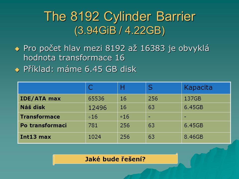 The 8192 Cylinder Barrier (3.94GiB / 4.22GB)  Pro počet hlav mezi 8192 až 16383 je obvyklá hodnota transformace 16  Příklad: máme 6.45 GB disk CHSKapacita IDE/ATA max6553616256137GB Náš disk 12496 16636.45GB Transformace 1616 -- Po transformaci781256636.45GB Int13 max1024256638.46GB Jaké bude řešení?
