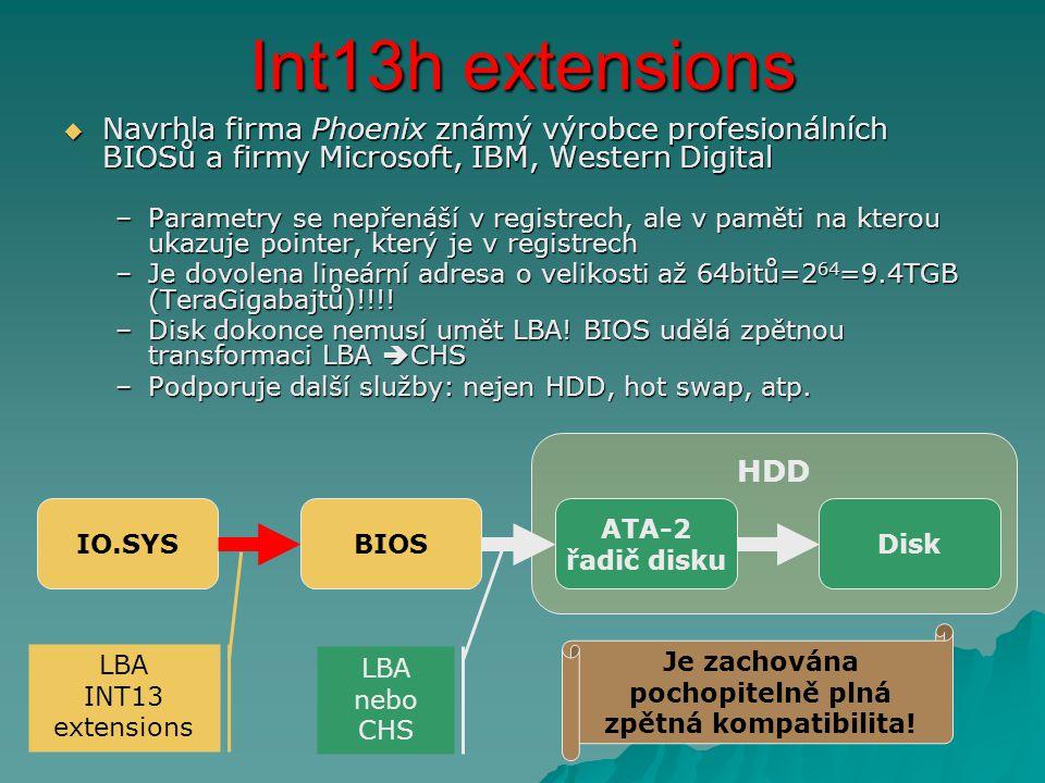 Int13h extensions  Navrhla firma Phoenix známý výrobce profesionálních BIOSů a firmy Microsoft, IBM, Western Digital –Parametry se nepřenáší v registrech, ale v paměti na kterou ukazuje pointer, který je v registrech –Je dovolena lineární adresa o velikosti až 64bitů=2 64 =9.4TGB (TeraGigabajtů)!!!.
