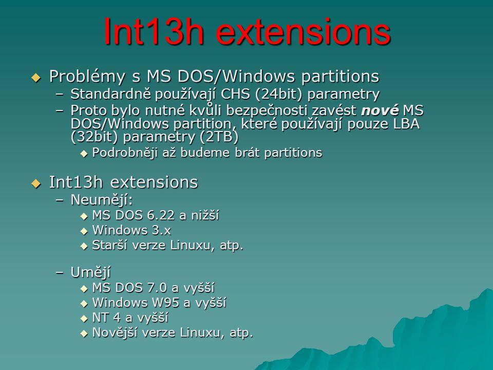 Int13h extensions  Problémy s MS DOS/Windows partitions –Standardně používají CHS (24bit) parametry –Proto bylo nutné kvůli bezpečnosti zavést nové MS DOS/Windows partition, které používají pouze LBA (32bit) parametry (2TB)  Podrobněji až budeme brát partitions  Int13h extensions –Neumějí:  MS DOS 6.22 a nižší  Windows 3.x  Starší verze Linuxu, atp.
