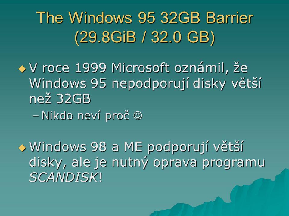 The Windows 95 32GB Barrier (29.8GiB / 32.0 GB)  V roce 1999 Microsoft oznámil, že Windows 95 nepodporují disky větší než 32GB –Nikdo neví proč –Nikdo neví proč  Windows 98 a ME podporují větší disky, ale je nutný oprava programu SCANDISK!