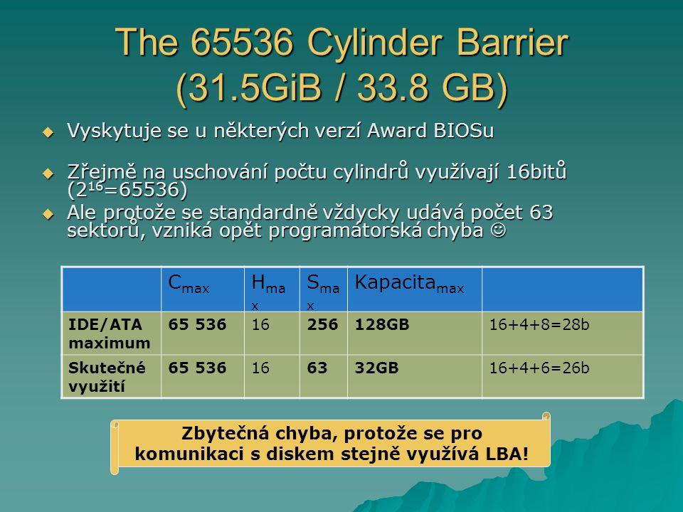 The 65536 Cylinder Barrier (31.5GiB / 33.8 GB)  Vyskytuje se u některých verzí Award BIOSu  Zřejmě na uschování počtu cylindrů využívají 16bitů (2 16 =65536)  Ale protože se standardně vždycky udává počet 63 sektorů, vzniká opět programátorská chyba  Ale protože se standardně vždycky udává počet 63 sektorů, vzniká opět programátorská chyba C max H ma x S ma x Kapacita max IDE/ATA maximum 65 53616256128GB16+4+8=28b Skutečné využití 65 536166332GB16+4+6=26b Zbytečná chyba, protože se pro komunikaci s diskem stejně využívá LBA!