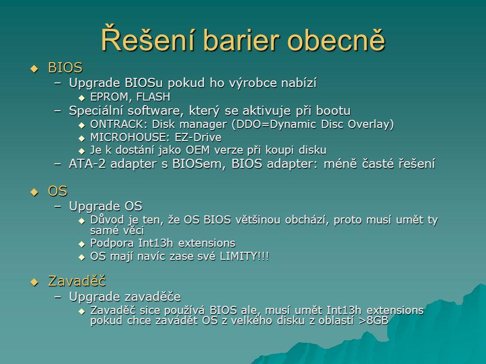 Řešení barier obecně  BIOS –Upgrade BIOSu pokud ho výrobce nabízí  EPROM, FLASH –Speciální software, který se aktivuje při bootu  ONTRACK: Disk manager (DDO=Dynamic Disc Overlay)  MICROHOUSE: EZ-Drive  Je k dostání jako OEM verze při koupi disku –ATA-2 adapter s BIOSem, BIOS adapter: méně časté řešení  OS –Upgrade OS  Důvod je ten, že OS BIOS většinou obchází, proto musí umět ty samé věci  Podpora Int13h extensions  OS mají navíc zase své LIMITY!!.