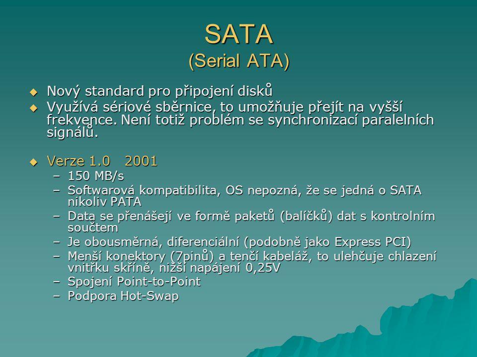 SATA (Serial ATA)  Nový standard pro připojení disků  Využívá sériové sběrnice, to umožňuje přejít na vyšší frekvence. Není totiž problém se synchro