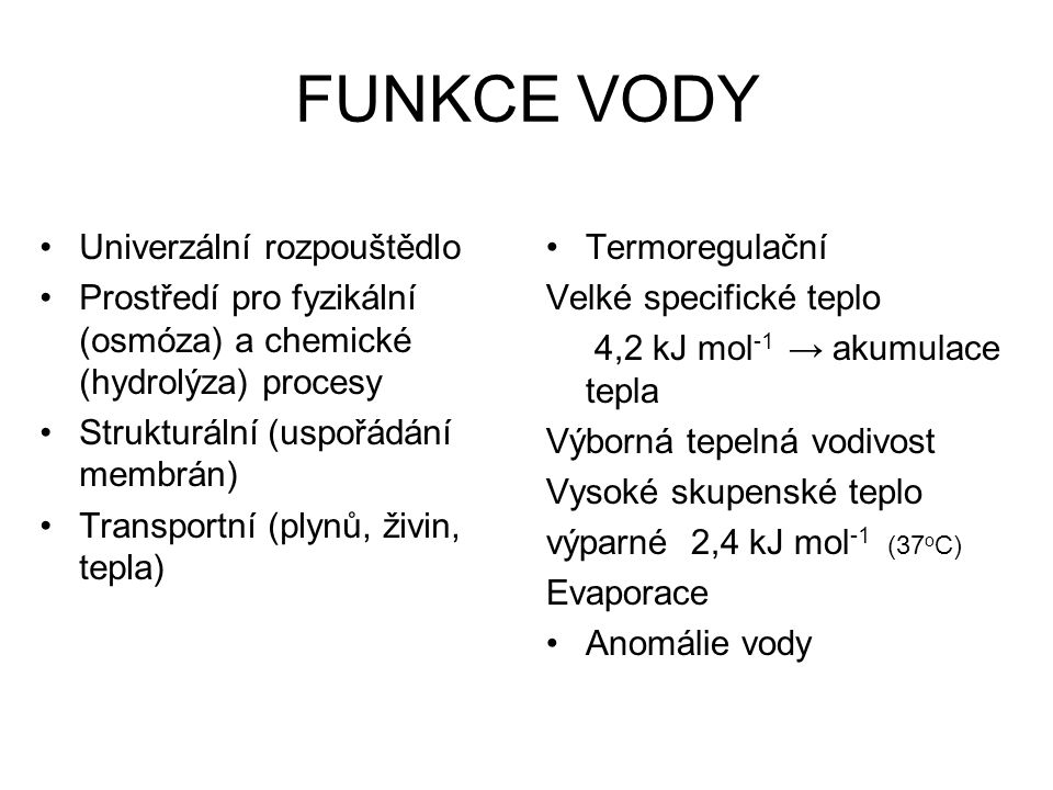FUNKCE VODY Univerzální rozpouštědlo Prostředí pro fyzikální (osmóza) a chemické (hydrolýza) procesy Strukturální (uspořádání membrán) Transportní (pl