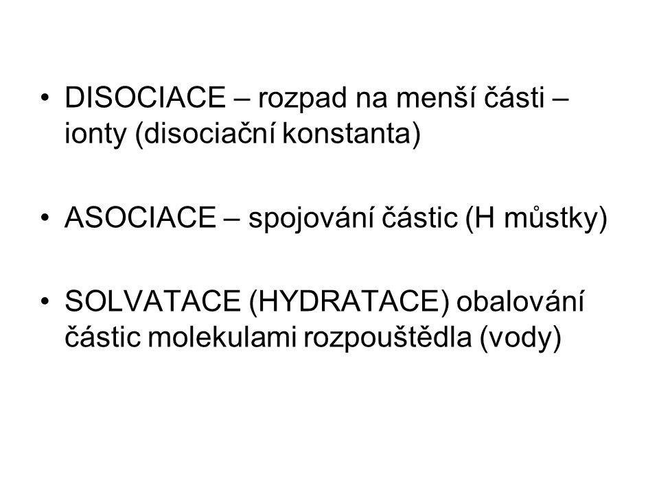 DISOCIACE – rozpad na menší části – ionty (disociační konstanta) ASOCIACE – spojování částic (H můstky) SOLVATACE (HYDRATACE) obalování částic molekul