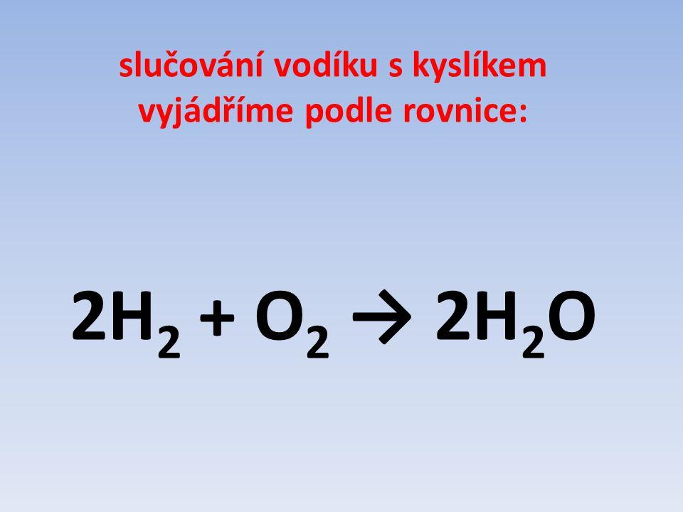 slučování vodíku s kyslíkem vyjádříme podle rovnice: 2H 2 + O 2 → 2H 2 O