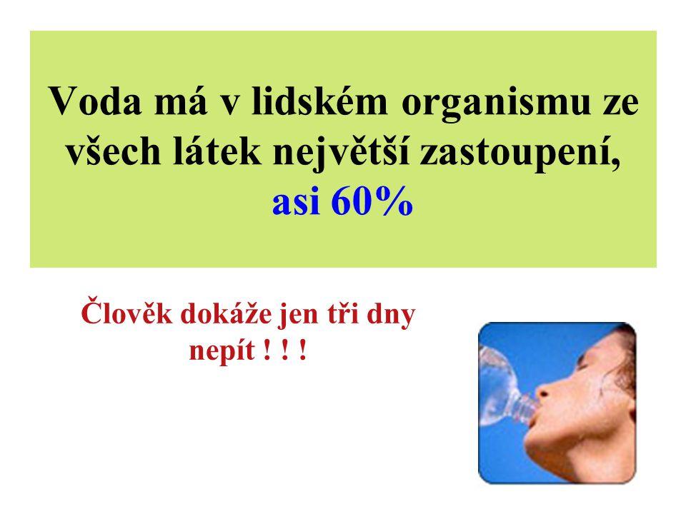 Voda má v lidském organismu ze všech látek největší zastoupení, asi 60% Člověk dokáže jen tři dny nepít ! ! !