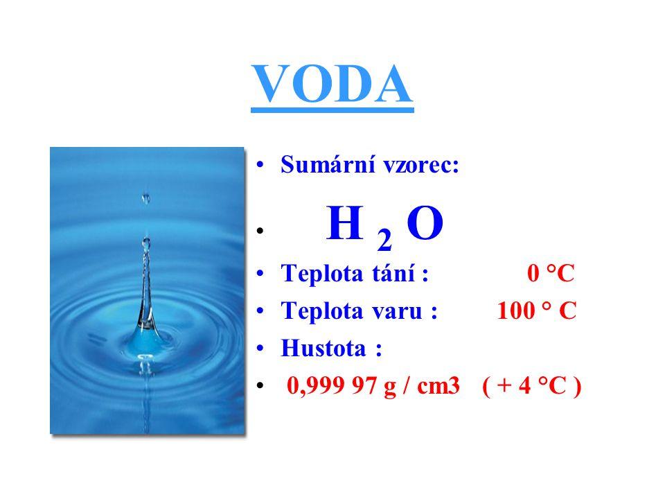 VODA Sumární vzorec: H 2 O Teplota tání : 0 °C Teplota varu : 100 ° C Hustota : 0,999 97 g / cm3 ( + 4 °C )