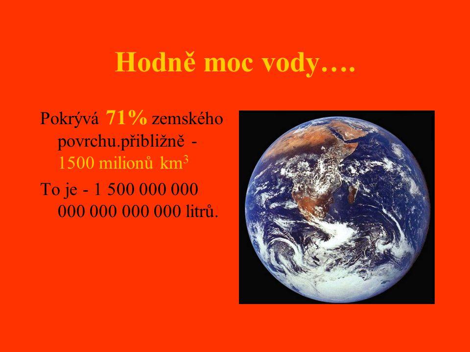 Hodně moc vody…. Pokrývá 71% zemského povrchu.přibližně - 1500 milionů km 3 To je - 1 500 000 000 000 000 000 000 litrů.