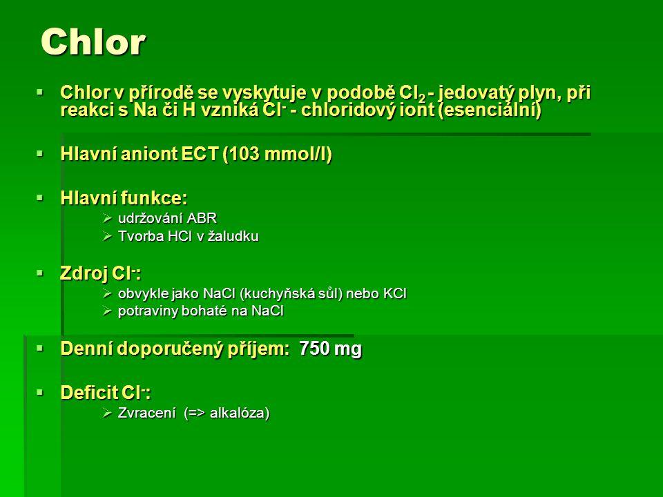 Chlor  Chlor v přírodě se vyskytuje v podobě Cl 2 - jedovatý plyn, při reakci s Na či H vzniká Cl - - chloridový iont (esenciální)  Hlavní aniont ECT (103 mmol/l)  Hlavní funkce:  udržování ABR  Tvorba HCl v žaludku  Zdroj Cl - :  obvykle jako NaCl (kuchyňská sůl) nebo KCl  potraviny bohaté na NaCl  Denní doporučený příjem: 750 mg  Deficit Cl - :  Zvracení (=> alkalóza)