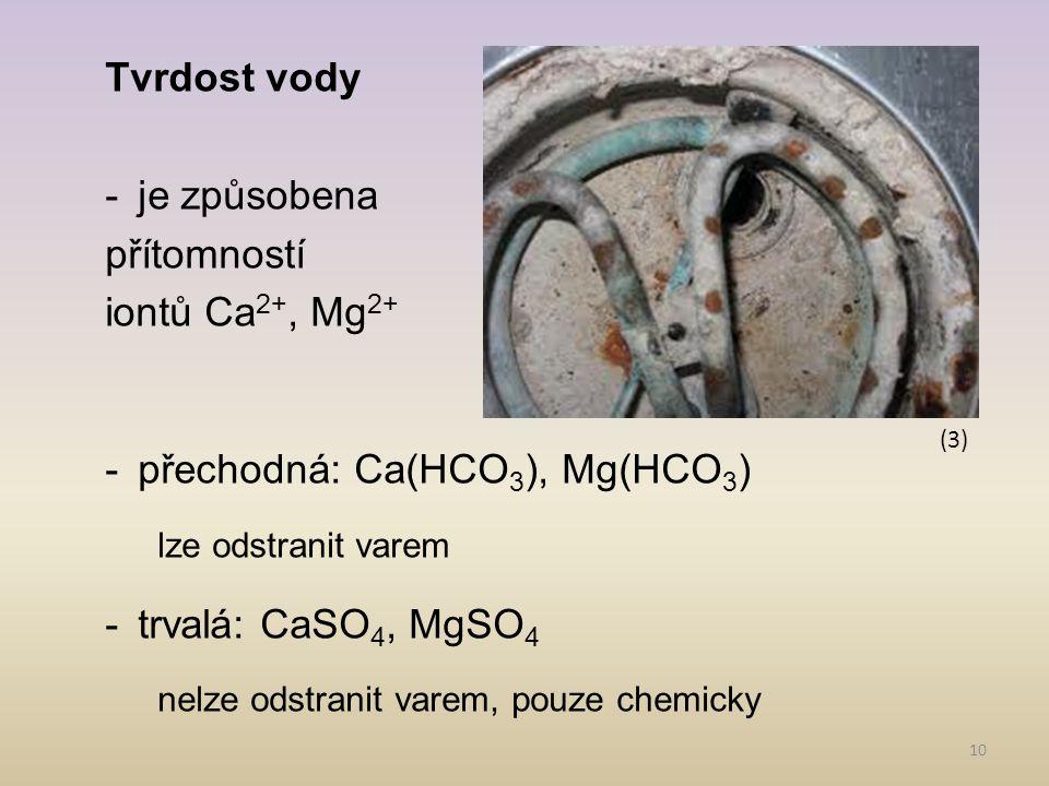 10 Tvrdost vody -je způsobena přítomností iontů Ca 2+, Mg 2+ -přechodná: Ca(HCO 3 ), Mg(HCO 3 ) lze odstranit varem -trvalá: CaSO 4, MgSO 4 nelze odst