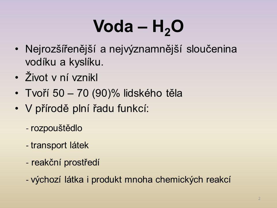 Voda – H 2 O 2 Nejrozšířenější a nejvýznamnější sloučenina vodíku a kyslíku. Život v ní vznikl Tvoří 50 – 70 (90)% lidského těla V přírodě plní řadu f