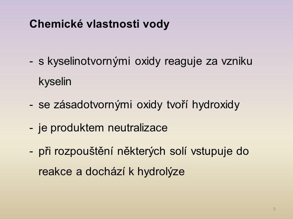 9 Chemické vlastnosti vody -s kyselinotvornými oxidy reaguje za vzniku kyselin -se zásadotvornými oxidy tvoří hydroxidy -je produktem neutralizace -př