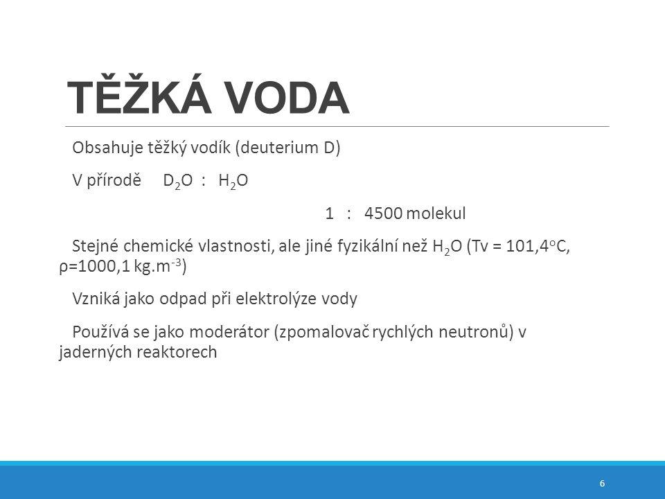 TĚŽKÁ VODA Obsahuje těžký vodík (deuterium D) V přírodě D 2 O : H 2 O 1 : 4500 molekul Stejné chemické vlastnosti, ale jiné fyzikální než H 2 O (Tv =