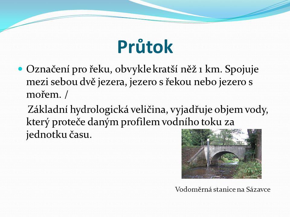 Průtok Označení pro řeku, obvykle kratší něž 1 km. Spojuje mezi sebou dvě jezera, jezero s řekou nebo jezero s mořem. / Základní hydrologická veličina