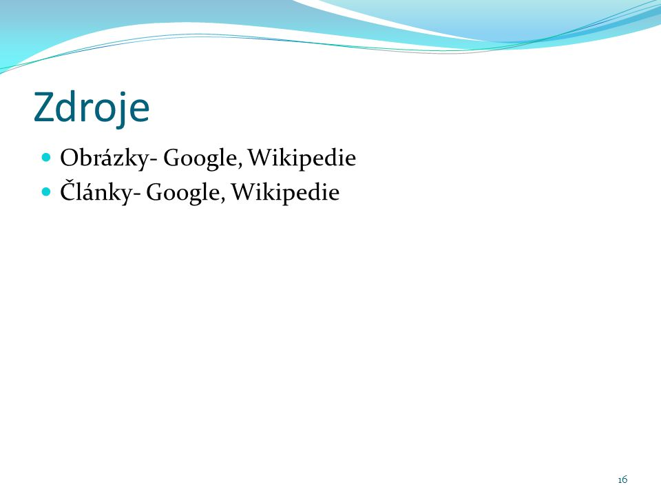 Zdroje Obrázky- Google, Wikipedie Články- Google, Wikipedie 16