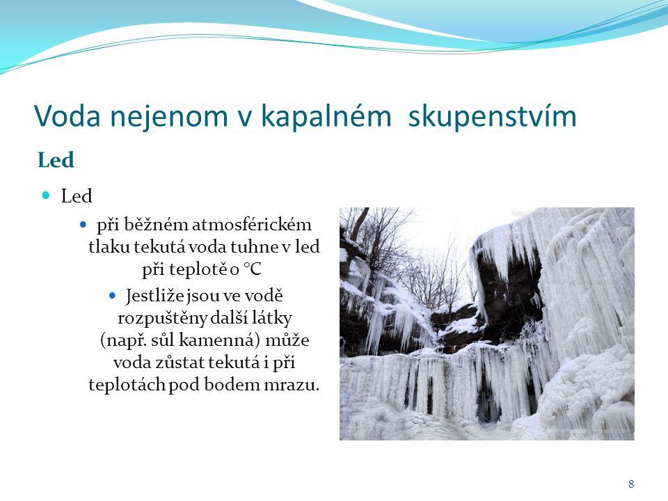 Voda nejenom v kapalném skupenstvím Led při běžném atmosférickém tlaku tekutá voda tuhne v led při teplotě 0 °C Jestliže jsou ve vodě rozpuštěny další látky (např.