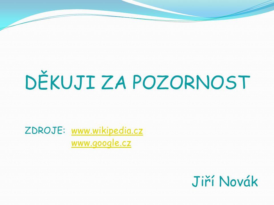 DĚKUJI ZA POZORNOST ZDROJE: www.wikipedia.cz www.google.czwww.wikipedia.cz www.google.cz Jiří Novák