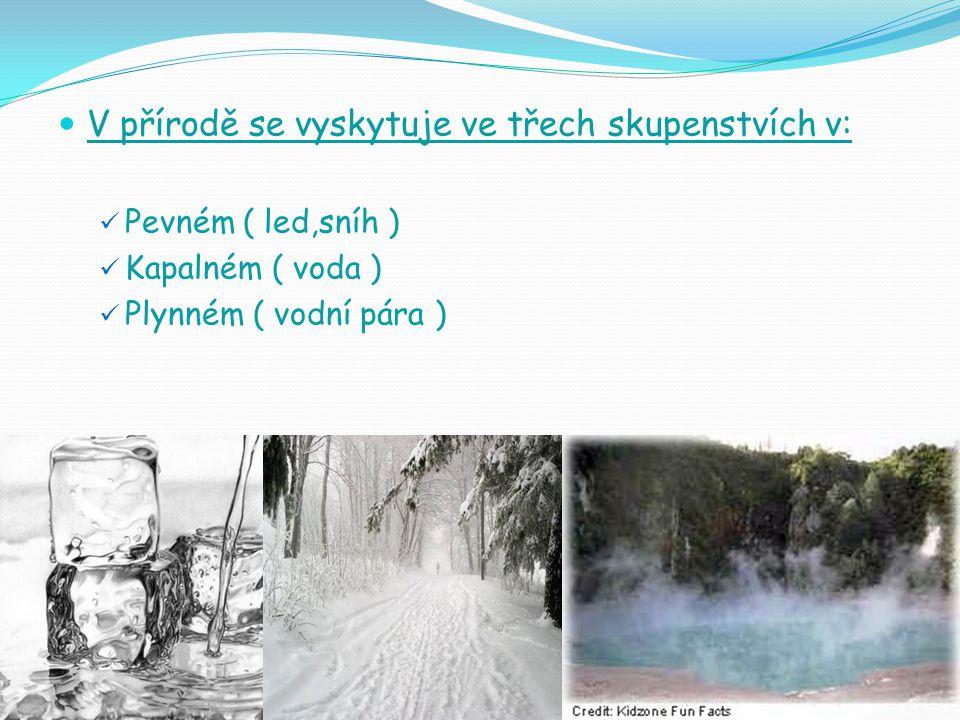 V přírodě se vyskytuje ve třech skupenstvích v: Pevném ( led,sníh ) Kapalném ( voda ) Plynném ( vodní pára )