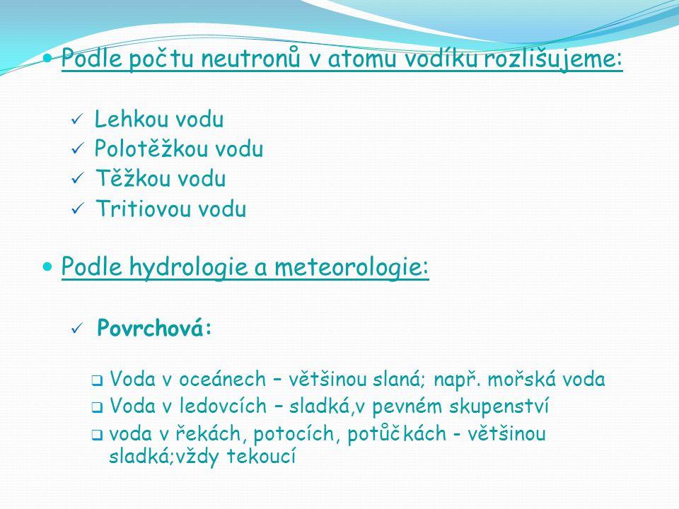 Podle počtu neutronů v atomu vodíku rozlišujeme: Lehkou vodu Polotěžkou vodu Těžkou vodu Tritiovou vodu Podle hydrologie a meteorologie: Povrchová:  Voda v oceánech – většinou slaná; např.