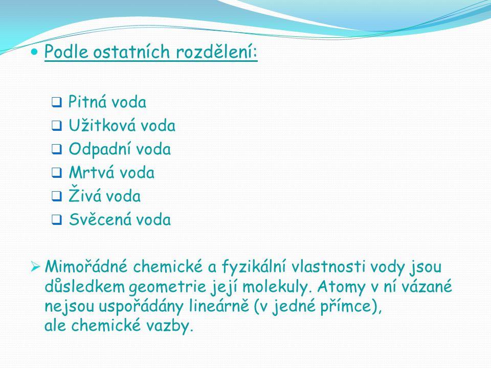 Podle ostatních rozdělení:  Pitná voda  Užitková voda  Odpadní voda  Mrtvá voda  Živá voda  Svěcená voda  Mimořádné chemické a fyzikální vlastnosti vody jsou důsledkem geometrie její molekuly.