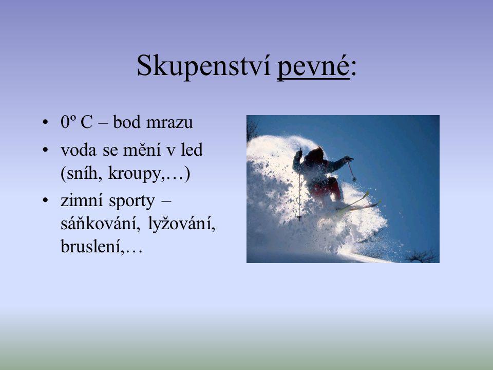 Skupenství pevné: 0º C – bod mrazu voda se mění v led (sníh, kroupy,…) zimní sporty – sáňkování, lyžování, bruslení,…